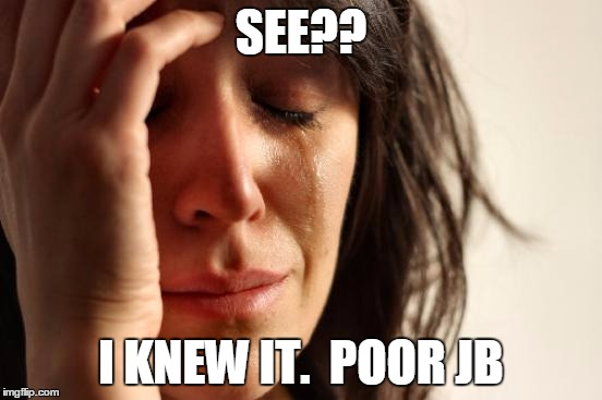 First World Problems Meme | SEE?? I KNEW IT.  POOR JB | image tagged in memes,first world problems | made w/ Imgflip meme maker