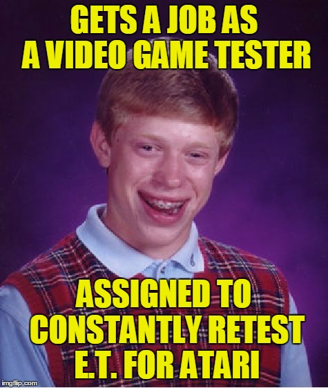 Bad Luck Brian Meme | GETS A JOB AS A VIDEO GAME TESTER ASSIGNED TO CONSTANTLY RETEST E.T. FOR ATARI | image tagged in memes,bad luck brian | made w/ Imgflip meme maker