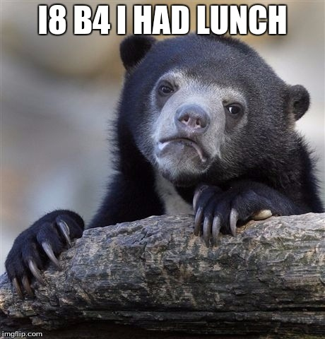 Confession Bear Meme | I8 B4 I HAD LUNCH | image tagged in memes,confession bear | made w/ Imgflip meme maker