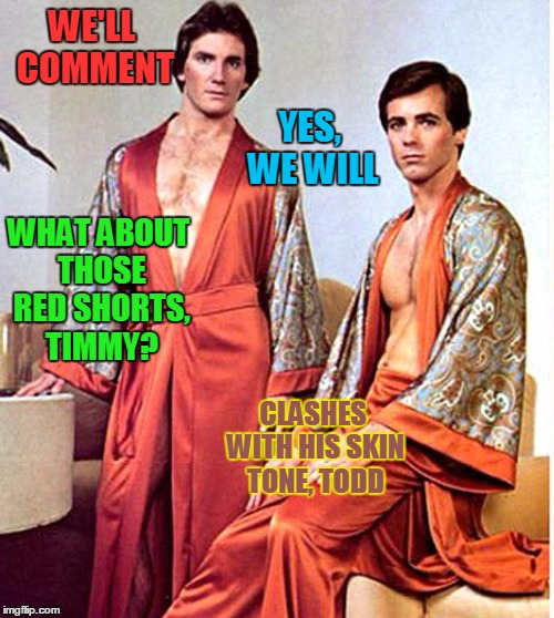 WE'LL COMMENT YES, WE WILL WHAT ABOUT THOSE RED SHORTS, TIMMY? CLASHES WITH HIS SKIN TONE, TODD | made w/ Imgflip meme maker