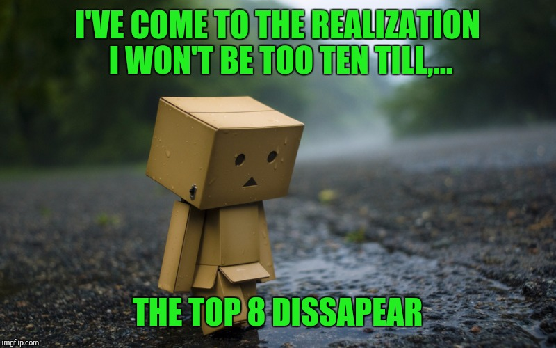 I'VE COME TO THE REALIZATION I WON'T BE TOO TEN TILL,... THE TOP 8 DISSAPEAR | made w/ Imgflip meme maker