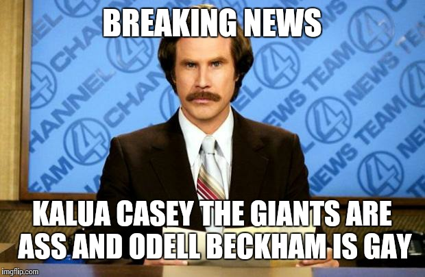 BREAKING NEWS |  BREAKING NEWS; KALUA CASEY THE GIANTS ARE ASS AND ODELL BECKHAM IS GAY | image tagged in breaking news | made w/ Imgflip meme maker