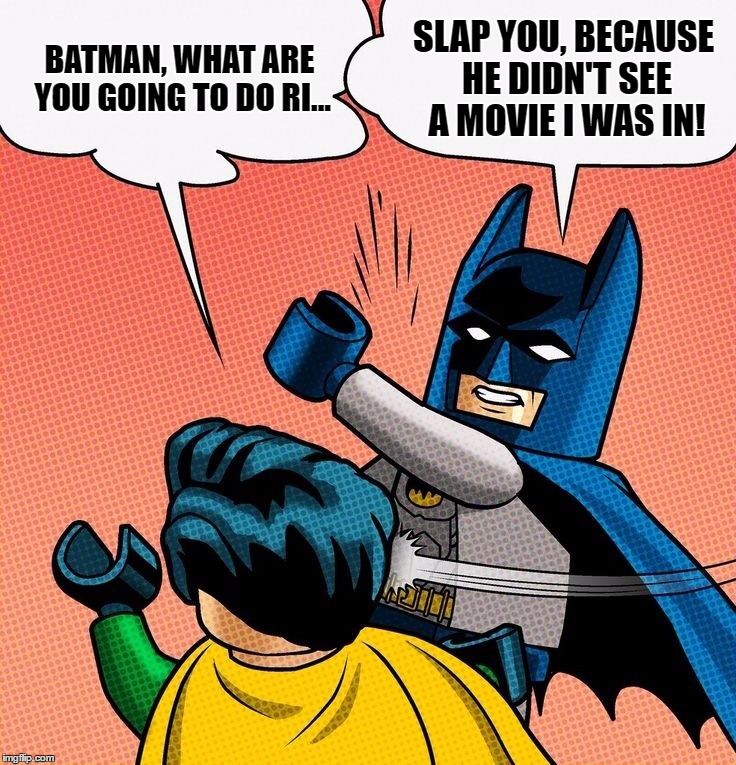 BATMAN, WHAT ARE YOU GOING TO DO RI... SLAP YOU, BECAUSE HE DIDN'T SEE A MOVIE I WAS IN! | made w/ Imgflip meme maker