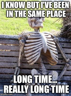 Waiting Skeleton Meme | I KNOW BUT I'VE BEEN IN THE SAME PLACE LONG TIME... REALLY LONG TIME | image tagged in memes,waiting skeleton | made w/ Imgflip meme maker