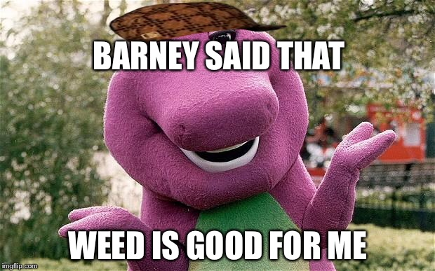 barney |  BARNEY SAID THAT; WEED IS GOOD FOR ME | image tagged in barney,scumbag | made w/ Imgflip meme maker