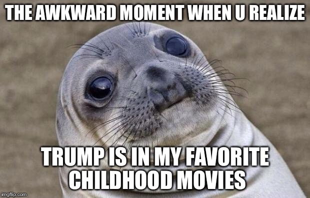 Awkward Moment Sealion Meme | THE AWKWARD MOMENT WHEN U REALIZE TRUMP IS IN MY FAVORITE CHILDHOOD MOVIES | image tagged in memes,awkward moment sealion | made w/ Imgflip meme maker