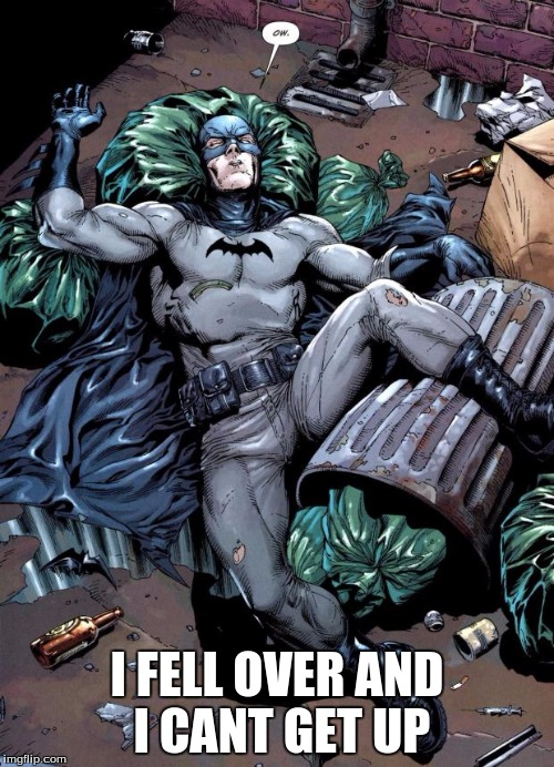 Drunkbatman | I FELL OVER AND I CANT GET UP | image tagged in drunkbatman | made w/ Imgflip meme maker