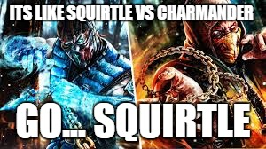 THE BATTLE OF THE AGES. |  ITS LIKE SQUIRTLE VS CHARMANDER; GO... SQUIRTLE | image tagged in mxii,memes,gosquirtle,squirtle,scorpion | made w/ Imgflip meme maker