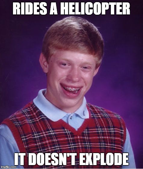 Bad Luck Brian Meme | RIDES A HELICOPTER IT DOESN'T EXPLODE | image tagged in memes,bad luck brian | made w/ Imgflip meme maker
