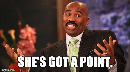 Steve Harvey Meme | SHE'S GOT A POINT. | image tagged in memes,steve harvey | made w/ Imgflip meme maker