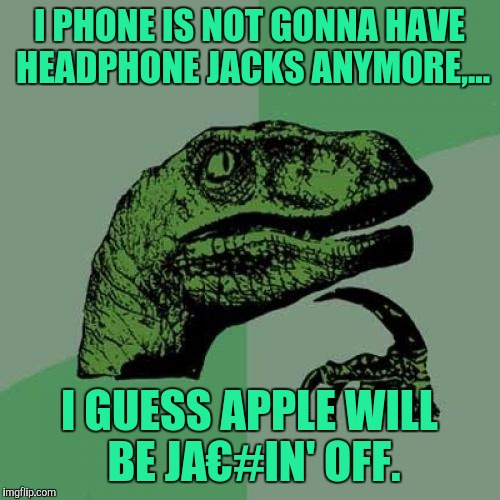 Philosoraptor Meme | I PHONE IS NOT GONNA HAVE HEADPHONE JACKS ANYMORE,... I GUESS APPLE WILL BE JA€#IN' OFF. | image tagged in memes,philosoraptor | made w/ Imgflip meme maker