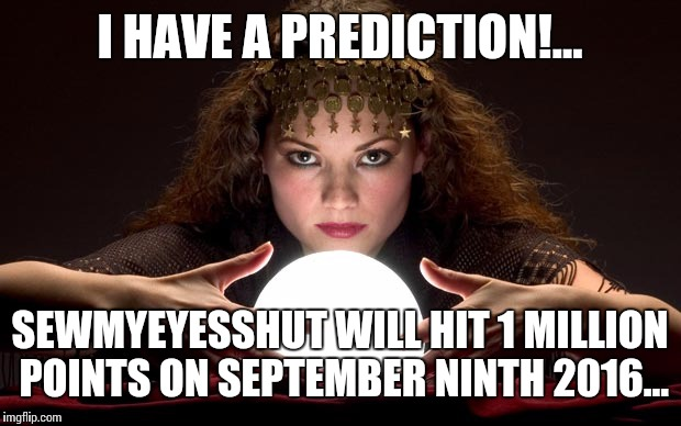 C'mon, flippers... Lets make this happen! | I HAVE A PREDICTION!... SEWMYEYESSHUT WILL HIT 1 MILLION POINTS ON SEPTEMBER NINTH 2016... | image tagged in psychic with crystal ball,way to go buddy,congratulations | made w/ Imgflip meme maker