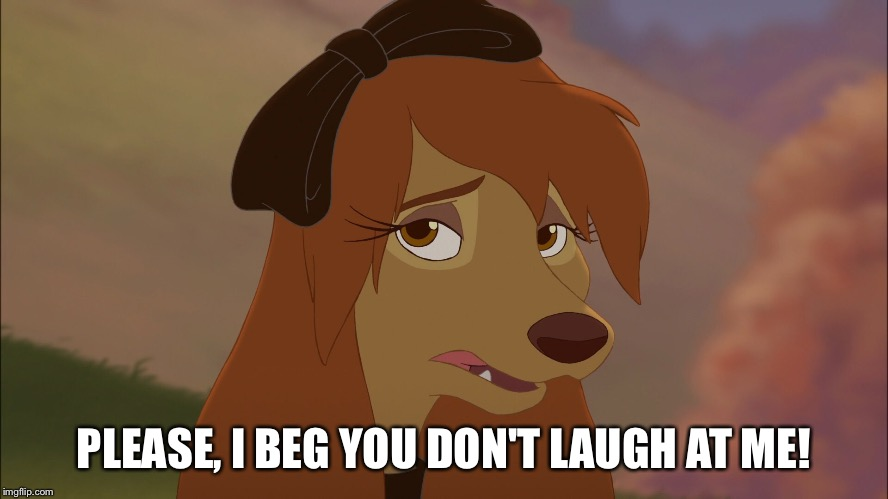Please, I Beg You Don't Laugh At Me! |  PLEASE, I BEG YOU DON'T LAUGH AT ME! | image tagged in dixie sad,memes,disney,the fox and the hound 2,reba mcentire,dog | made w/ Imgflip meme maker