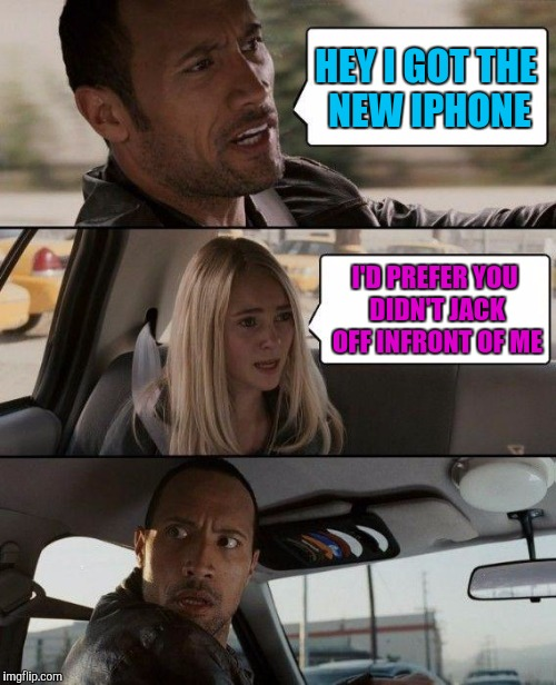 The Rock Driving Meme | HEY I GOT THE NEW IPHONE I'D PREFER YOU DIDN'T JACK OFF INFRONT OF ME | image tagged in memes,the rock driving | made w/ Imgflip meme maker