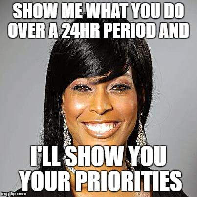 Your Priorities | SHOW ME WHAT YOU DO OVER A 24HR PERIOD AND I'LL SHOW YOU YOUR PRIORITIES | image tagged in priorities,black woman,black business woman,24 hours,order,inspirational | made w/ Imgflip meme maker