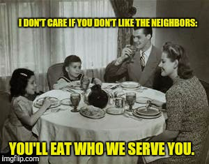 He was a fine broth of a boy |  I DON'T CARE IF YOU DON'T LIKE THE NEIGHBORS:; YOU'LL EAT WHO WE SERVE YOU. | image tagged in 1950 family meal,cannibals | made w/ Imgflip meme maker