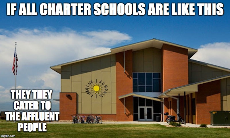 Charter Schools | IF ALL CHARTER SCHOOLS ARE LIKE THIS THEY THEY CATER TO THE AFFLUENT PEOPLE | image tagged in charter schools,memes | made w/ Imgflip meme maker