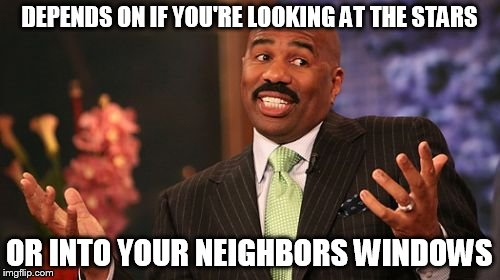 Steve Harvey Meme | DEPENDS ON IF YOU'RE LOOKING AT THE STARS OR INTO YOUR NEIGHBORS WINDOWS | image tagged in memes,steve harvey | made w/ Imgflip meme maker
