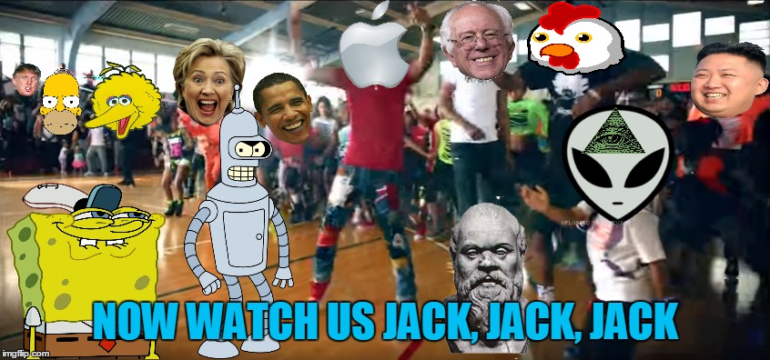 NOW WATCH US JACK, JACK, JACK | made w/ Imgflip meme maker