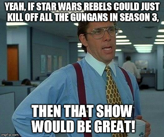 That Would Be Great Meme | YEAH, IF STAR WARS REBELS COULD JUST KILL OFF ALL THE GUNGANS IN SEASON 3, THEN THAT SHOW WOULD BE GREAT! | image tagged in memes,that would be great | made w/ Imgflip meme maker