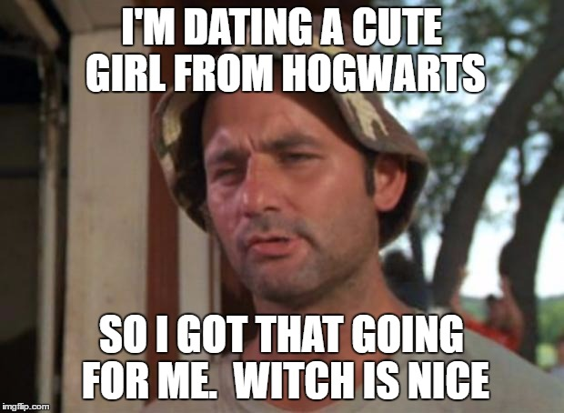 Please tell me it's not Dolores Umbridge... | I'M DATING A CUTE GIRL FROM HOGWARTS SO I GOT THAT GOING FOR ME.  WITCH IS NICE | image tagged in memes,so i got that goin for me which is nice,hogwarts,harry potter | made w/ Imgflip meme maker