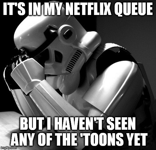 Sad Stormtrooper | IT'S IN MY NETFLIX QUEUE BUT I HAVEN'T SEEN ANY OF THE 'TOONS YET | image tagged in sad stormtrooper | made w/ Imgflip meme maker