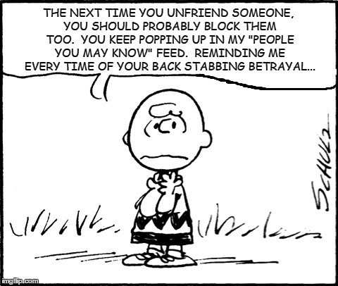 "Facebook Unfriend | THE NEXT TIME YOU UNFRIEND SOMEONE, YOU SHOULD PROBABLY BLOCK THEM TOO.  YOU KEEP POPPING UP IN MY ""PEOPLE YOU MAY KNOW"" FEED.  REMINDING ME 