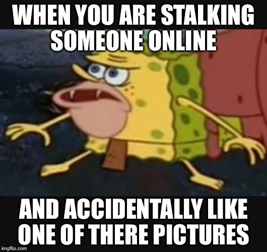 Caveman spongebob  |  WHEN YOU ARE STALKING SOMEONE ONLINE; AND ACCIDENTALLY LIKE ONE OF THERE PICTURES | image tagged in caveman spongebob | made w/ Imgflip meme maker