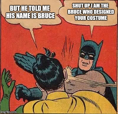 Batman Slapping Robin Meme | BUT HE TOLD ME HIS NAME IS BRUCE SHUT UP I AM THE BRUCE WHO DESIGNED YOUR COSTUME | image tagged in memes,batman slapping robin | made w/ Imgflip meme maker