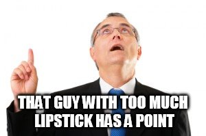Man Pointing Up | THAT GUY WITH TOO MUCH LIPSTICK HAS A POINT | image tagged in man pointing up | made w/ Imgflip meme maker