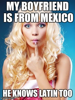 MY BOYFRIEND IS FROM MEXICO HE KNOWS LATIN TOO | made w/ Imgflip meme maker
