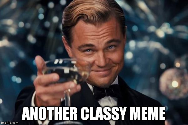 Leonardo Dicaprio Cheers Meme | ANOTHER CLASSY MEME | image tagged in memes,leonardo dicaprio cheers | made w/ Imgflip meme maker