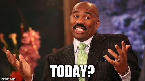 Steve Harvey Meme | TODAY? | image tagged in memes,steve harvey | made w/ Imgflip meme maker