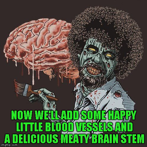 This picture all by itself cracks me up...very funny if you know who Bob Ross is...LOL | NOW WE'LL ADD SOME HAPPY LITTLE BLOOD VESSELS AND A DELICIOUS MEATY BRAIN STEM | image tagged in zombie bob ross,memes,30 minute masterpiece,bob ross,zombies,funny | made w/ Imgflip meme maker