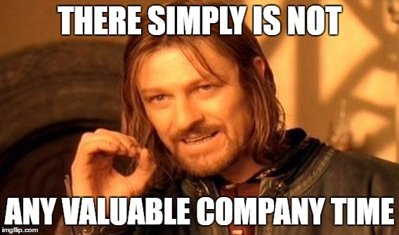 One Does Not Simply Meme | THERE SIMPLY IS NOT ANY VALUABLE COMPANY TIME | image tagged in memes,one does not simply | made w/ Imgflip meme maker