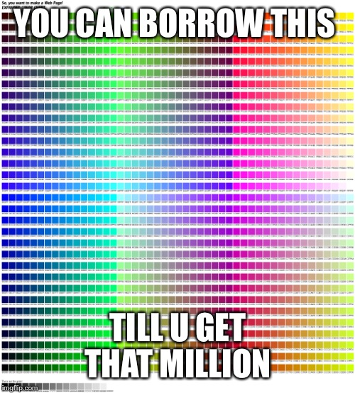 YOU CAN BORROW THIS TILL U GET THAT MILLION | made w/ Imgflip meme maker
