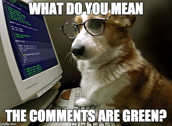 corgi hacker | WHAT DO YOU MEAN THE COMMENTS ARE GREEN? | image tagged in corgi hacker | made w/ Imgflip meme maker