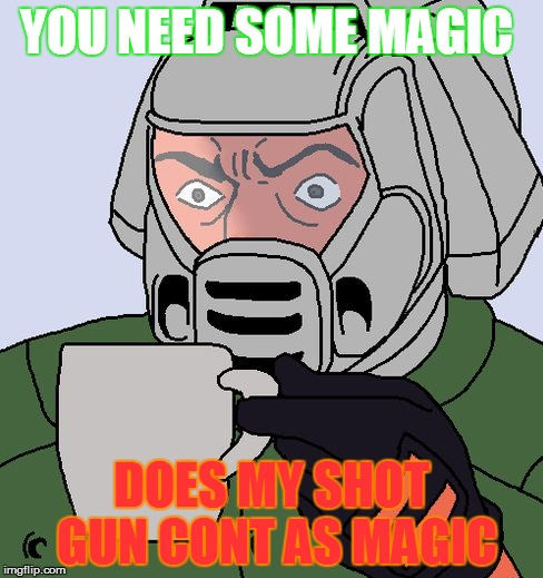 are shotguns magic?  |  YOU NEED SOME MAGIC; DOES MY SHOT GUN CONT AS MAGIC | image tagged in detective doom guy,doomguy with teacup,doom,shotgun,funny,memes | made w/ Imgflip meme maker