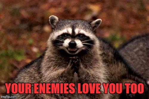 YOUR ENEMIES LOVE YOU TOO | made w/ Imgflip meme maker