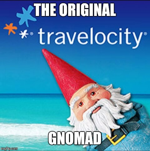 Travelocity gnome | THE ORIGINAL GNOMAD | image tagged in travelocity gnome | made w/ Imgflip meme maker