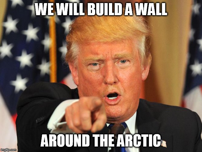 WE WILL BUILD A WALL AROUND THE ARCTIC | made w/ Imgflip meme maker