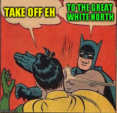 Batman Slapping Robin Meme | TAKE OFF EH TO THE GREAT WHITE NORTH | image tagged in memes,batman slapping robin | made w/ Imgflip meme maker