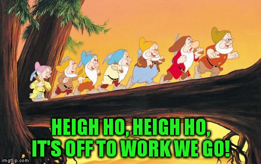 HEIGH HO, HEIGH HO, IT'S OFF TO WORK WE GO! | made w/ Imgflip meme maker