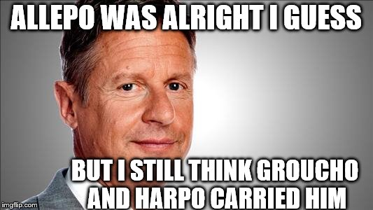 A little Marxism never hurt anybody, |  ALLEPO WAS ALRIGHT I GUESS; BUT I STILL THINK GROUCHO AND HARPO CARRIED HIM | image tagged in memes,marx brothers,gary johnson,aleppo | made w/ Imgflip meme maker