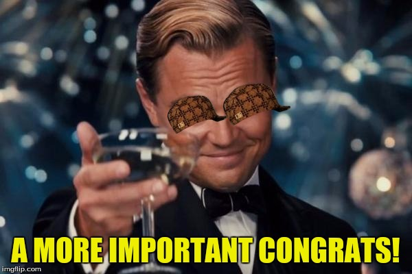 Leonardo Dicaprio Cheers Meme | A MORE IMPORTANT CONGRATS! | image tagged in memes,leonardo dicaprio cheers,scumbag | made w/ Imgflip meme maker