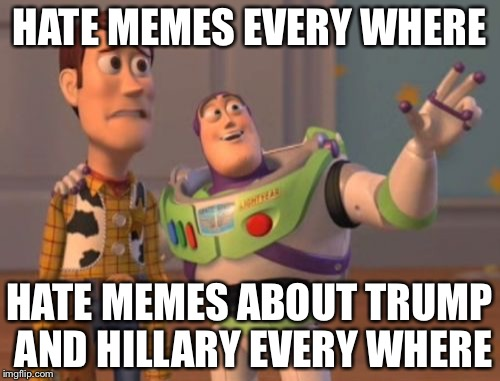 X, X Everywhere | HATE MEMES EVERY WHERE HATE MEMES ABOUT TRUMP AND HILLARY EVERY WHERE | image tagged in memes,x x everywhere | made w/ Imgflip meme maker