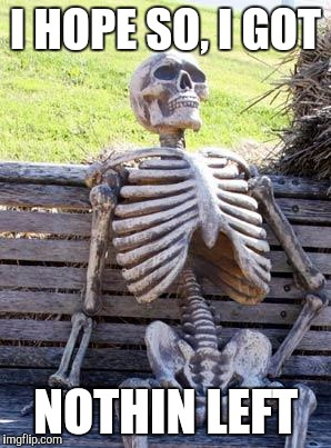 Waiting Skeleton Meme | I HOPE SO, I GOT NOTHIN LEFT | image tagged in memes,waiting skeleton | made w/ Imgflip meme maker