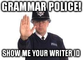 Grammar police | GRAMMAR POLICE! SHOW ME YOUR WRITER ID | image tagged in grammar police | made w/ Imgflip meme maker