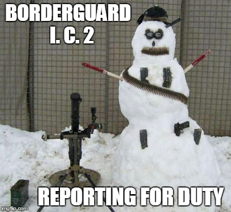 BORDERGUARD  I. C. 2 REPORTING FOR DUTY | made w/ Imgflip meme maker