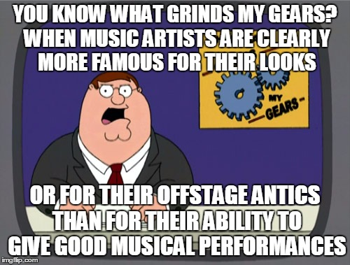 That ain't workin' that's the way you do it |  YOU KNOW WHAT GRINDS MY GEARS? WHEN MUSIC ARTISTS ARE CLEARLY MORE FAMOUS FOR THEIR LOOKS; OR FOR THEIR OFFSTAGE ANTICS THAN FOR THEIR ABILITY TO GIVE GOOD MUSICAL PERFORMANCES | image tagged in memes,peter griffin news,music,music video,celebrities,that's the way you do it | made w/ Imgflip meme maker